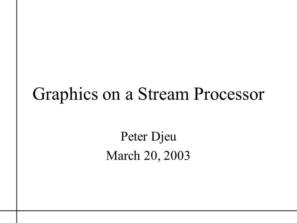 Polygon Rendering on a Stream Architecture Owens, Dally, Kapasi, Rixner, Mattson, Mowery Stanford Computer Sciences Lab