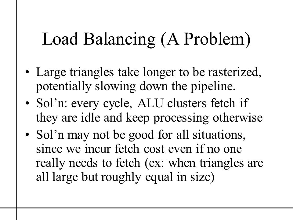 Load Balancing (A Problem) Large triangles take longer to be rasterized, potentially slowing down the pipeline. Soln: every cycle, ALU clusters fetch