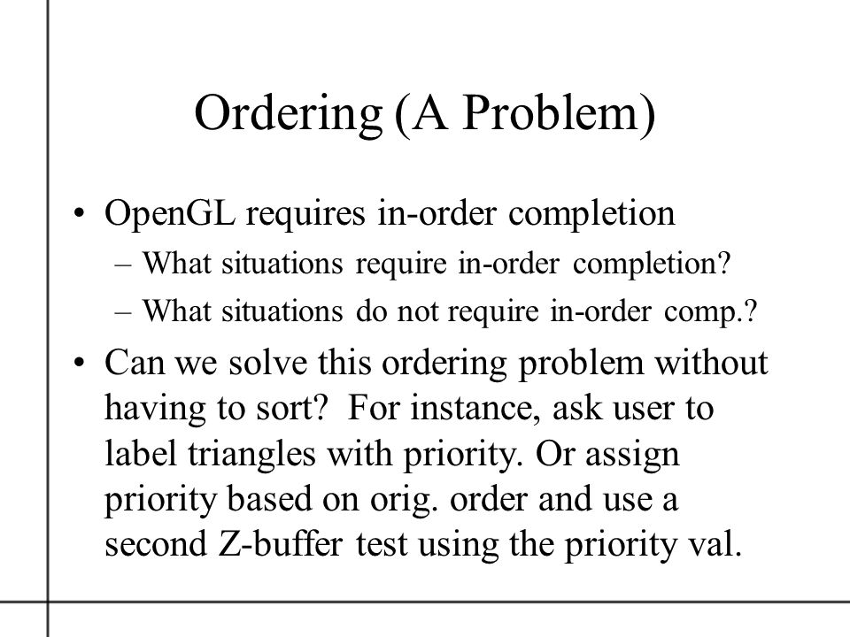 Ordering (A Problem) OpenGL requires in-order completion –What situations require in-order completion? –What situations do not require in-order comp.?