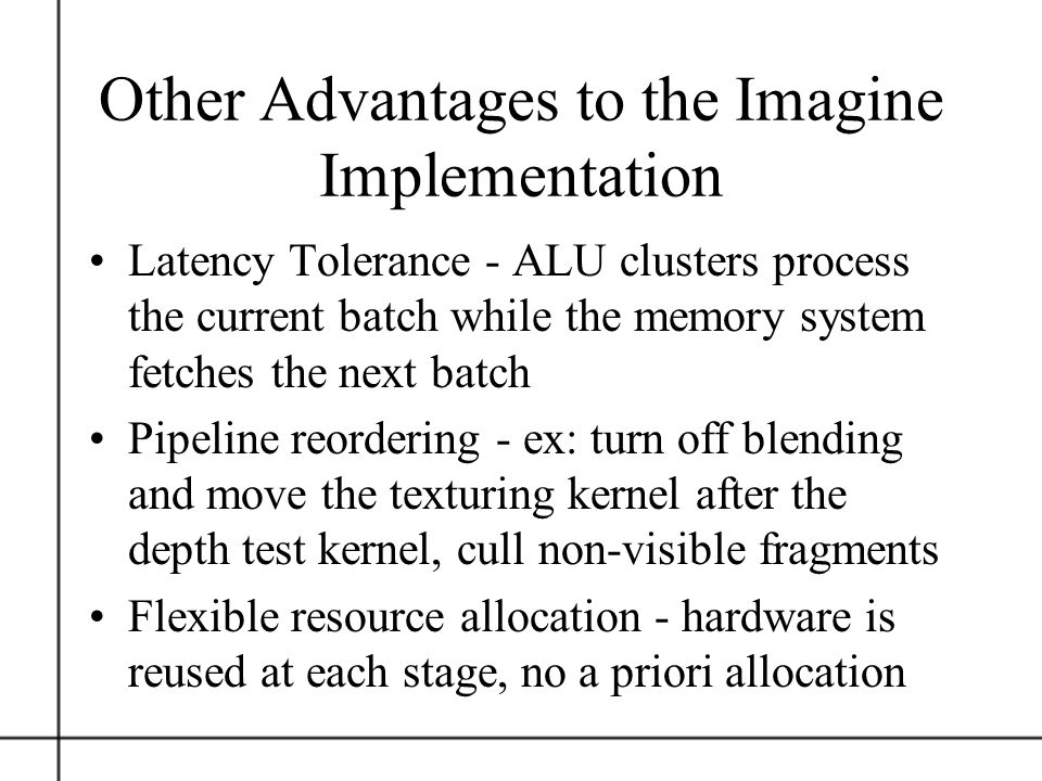 Other Advantages to the Imagine Implementation Latency Tolerance - ALU clusters process the current batch while the memory system fetches the next bat