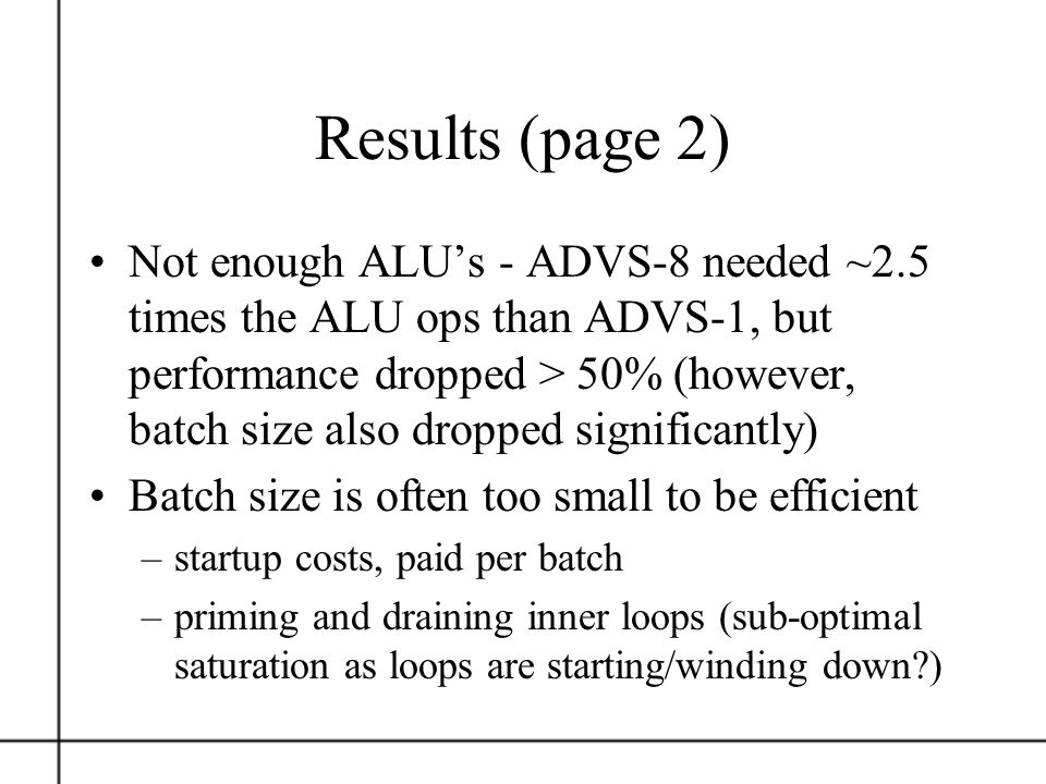 Results (page 2) Not enough ALUs - ADVS-8 needed ~2.5 times the ALU ops than ADVS-1, but performance dropped > 50% (however, batch size also dropped s