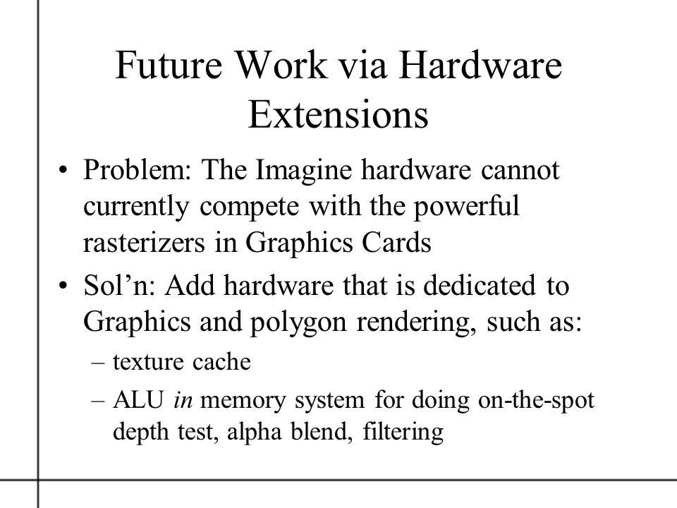 Future Work via Hardware Extensions Problem: The Imagine hardware cannot currently compete with the powerful rasterizers in Graphics Cards Soln: Add h