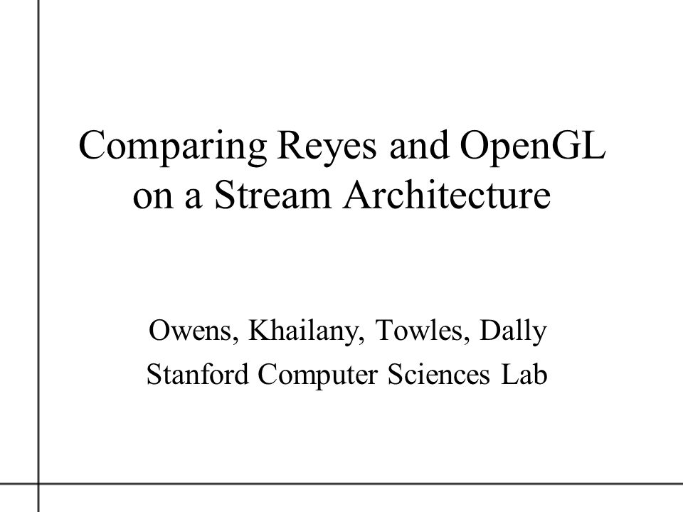 Comparing Reyes and OpenGL on a Stream Architecture Owens, Khailany, Towles, Dally Stanford Computer Sciences Lab