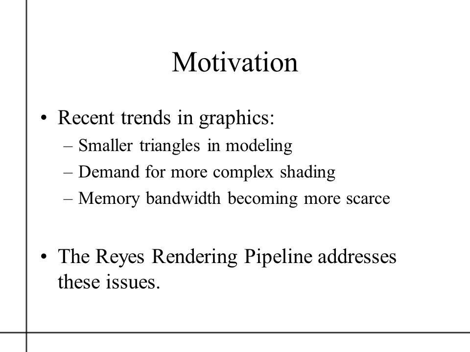 Motivation Recent trends in graphics: –Smaller triangles in modeling –Demand for more complex shading –Memory bandwidth becoming more scarce The Reyes