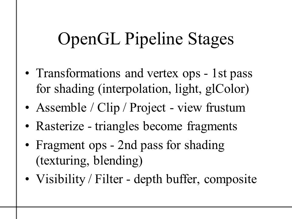 OpenGL Pipeline Stages Transformations and vertex ops - 1st pass for shading (interpolation, light, glColor) Assemble / Clip / Project - view frustum