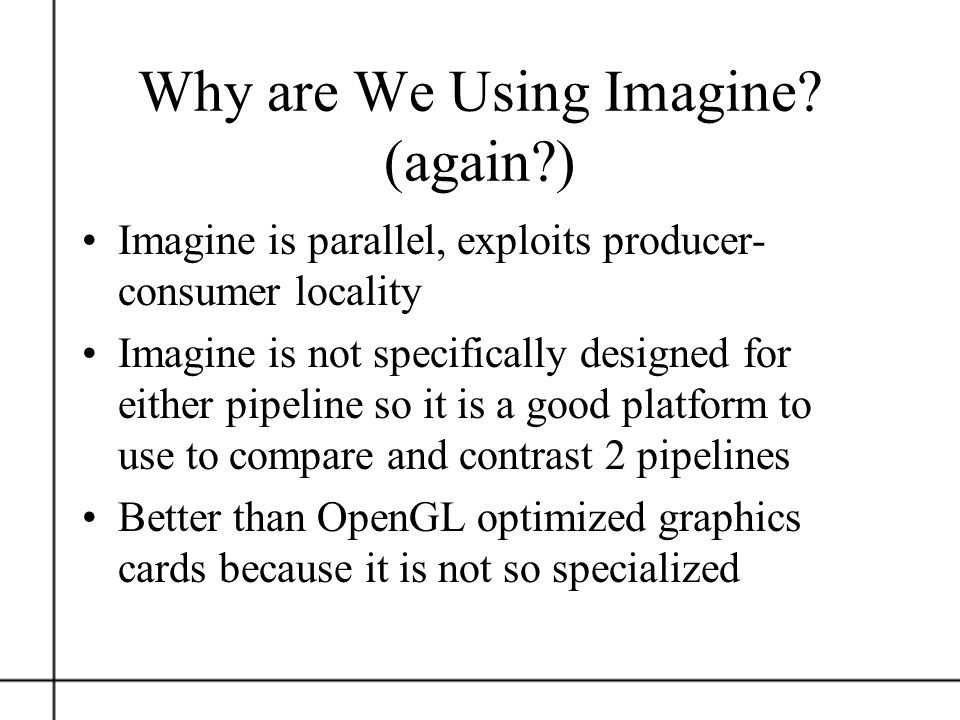 Why are We Using Imagine? (again?) Imagine is parallel, exploits producer- consumer locality Imagine is not specifically designed for either pipeline