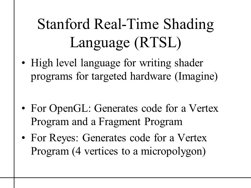 Stanford Real-Time Shading Language (RTSL) High level language for writing shader programs for targeted hardware (Imagine) For OpenGL: Generates code