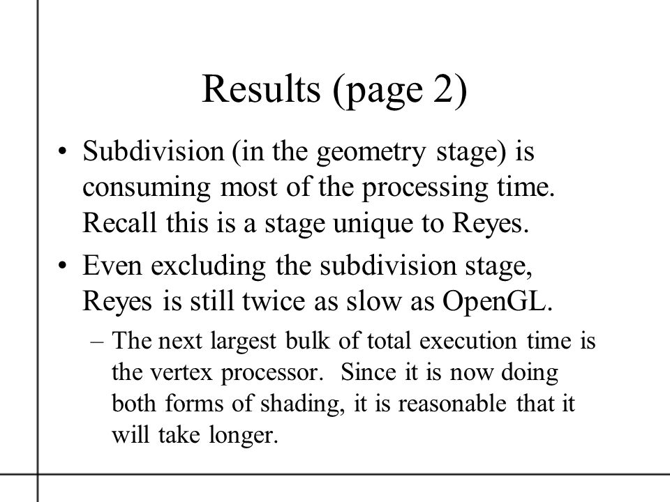 Results (page 2) Subdivision (in the geometry stage) is consuming most of the processing time. Recall this is a stage unique to Reyes. Even excluding