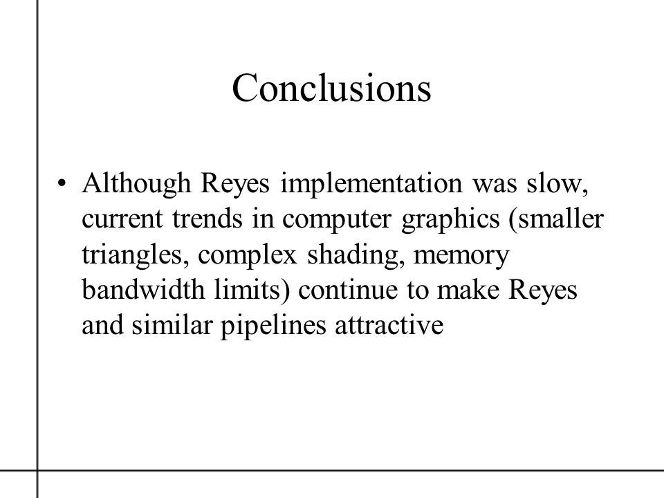 Conclusions Although Reyes implementation was slow, current trends in computer graphics (smaller triangles, complex shading, memory bandwidth limits)