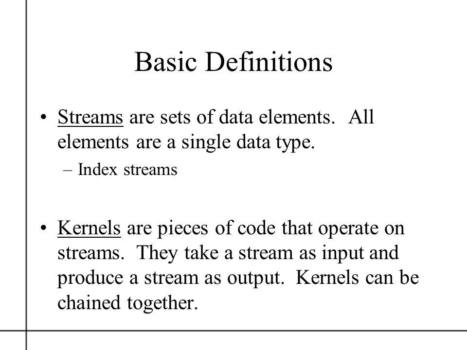 Basic Definitions Streams are sets of data elements. All elements are a single data type. –Index streams Kernels are pieces of code that operate on st