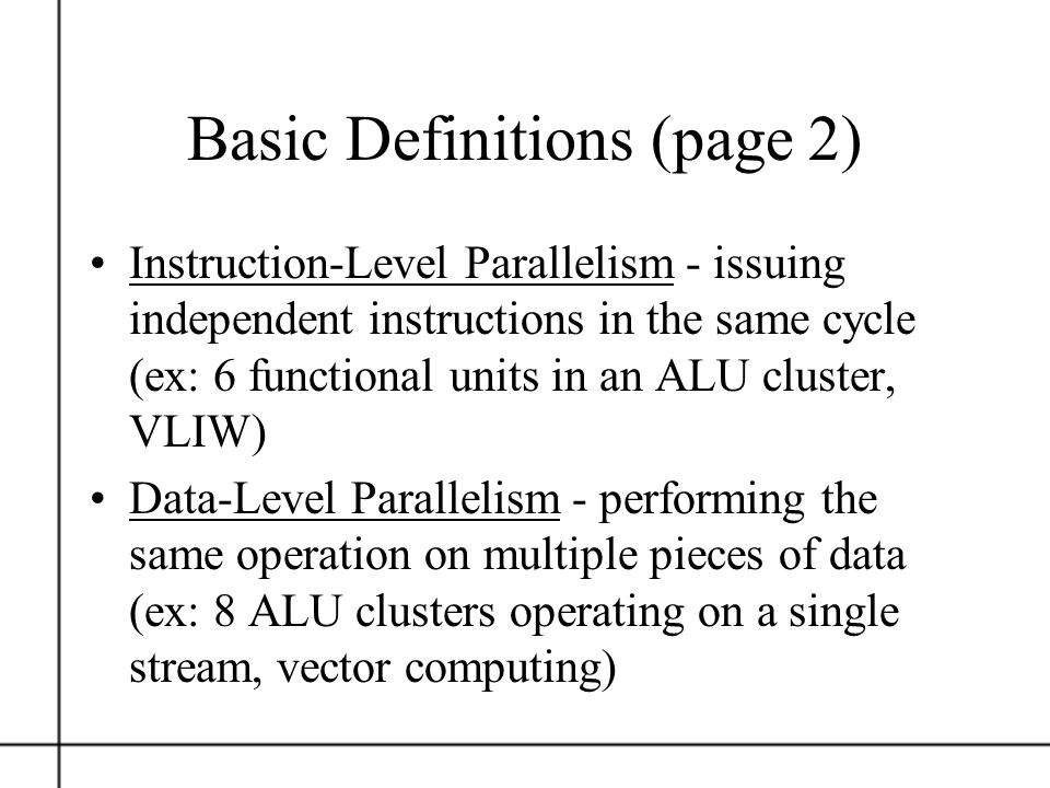 Basic Definitions (page 2) Instruction-Level Parallelism - issuing independent instructions in the same cycle (ex: 6 functional units in an ALU cluste