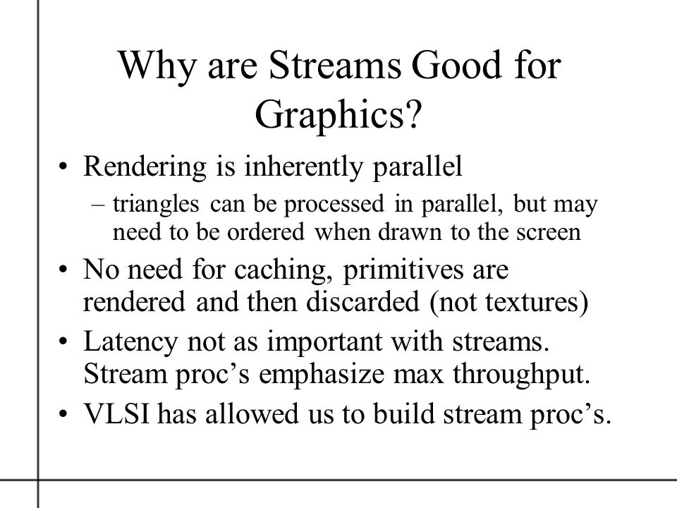 Why are Streams Good for Graphics? Rendering is inherently parallel –triangles can be processed in parallel, but may need to be ordered when drawn to