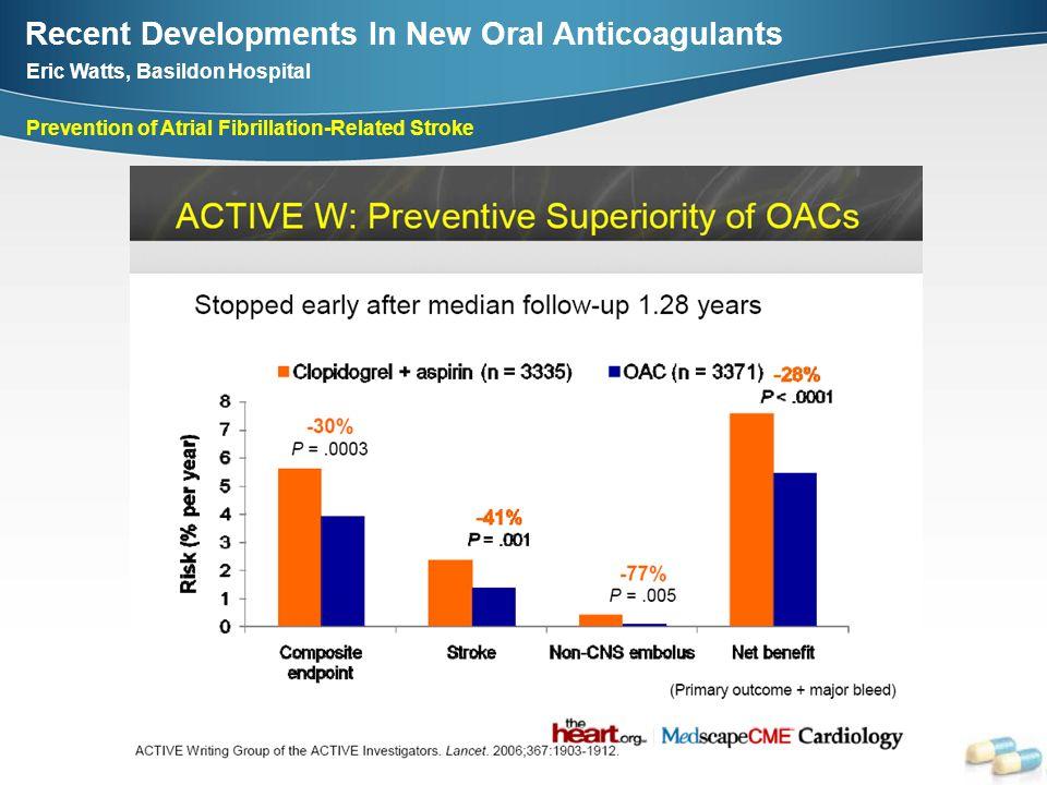 Recent Developments In New Oral Anticoagulants Eric Watts, Basildon Hospital Prevention of Atrial Fibrillation-Related Stroke