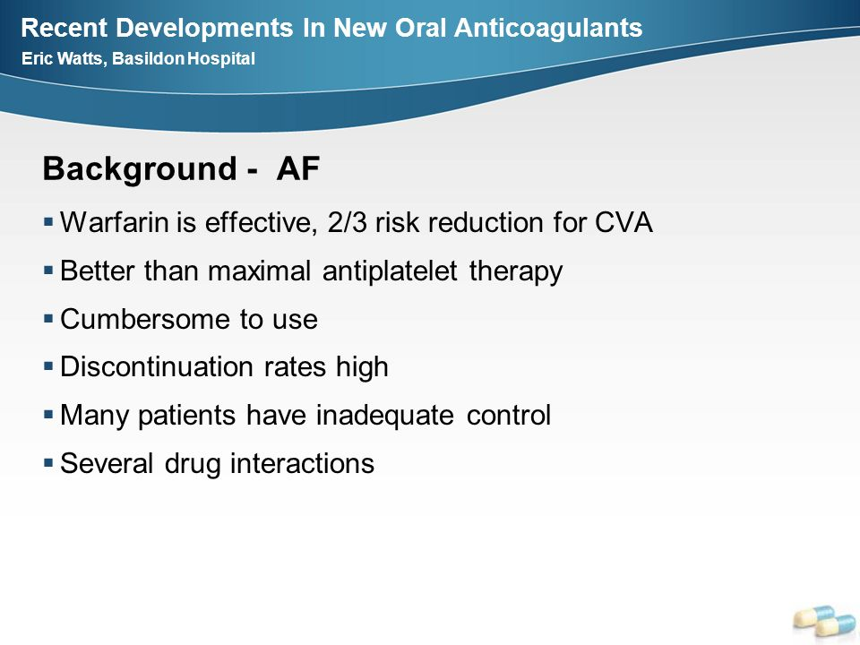 Recent Developments In New Oral Anticoagulants Eric Watts, Basildon Hospital Background - AF Warfarin is effective, 2/3 risk reduction for CVA Better