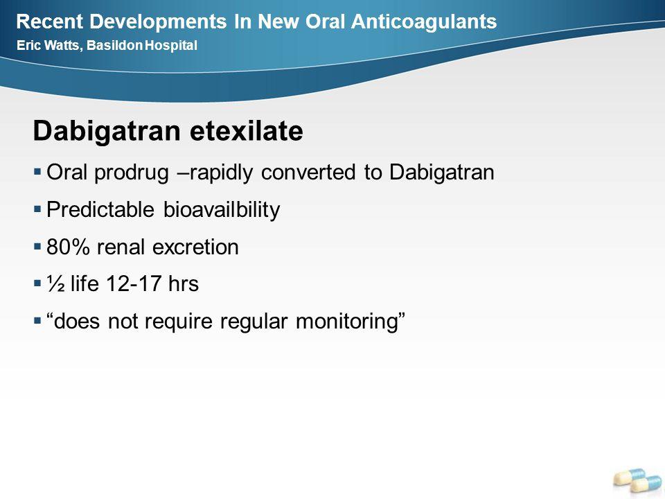 Recent Developments In New Oral Anticoagulants Eric Watts, Basildon Hospital Dabigatran etexilate Oral prodrug –rapidly converted to Dabigatran Predic