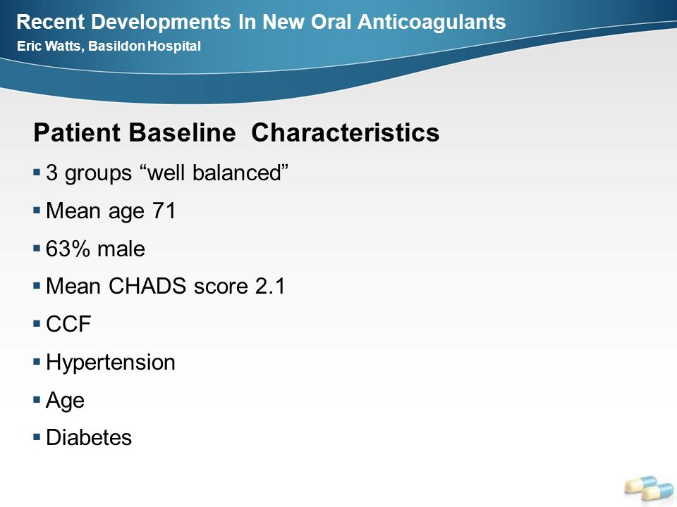 Recent Developments In New Oral Anticoagulants Eric Watts, Basildon Hospital 3 groups well balanced Mean age 71 63% male Mean CHADS score 2.1 CCF Hype