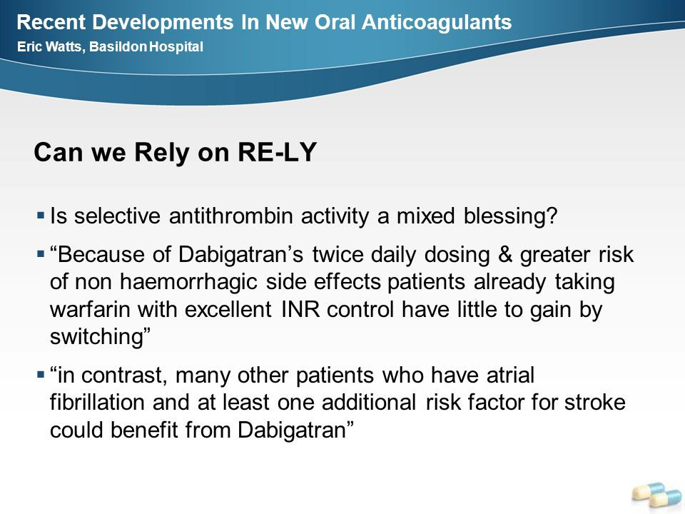 Recent Developments In New Oral Anticoagulants Eric Watts, Basildon Hospital Can we Rely on RE-LY Is selective antithrombin activity a mixed blessing.