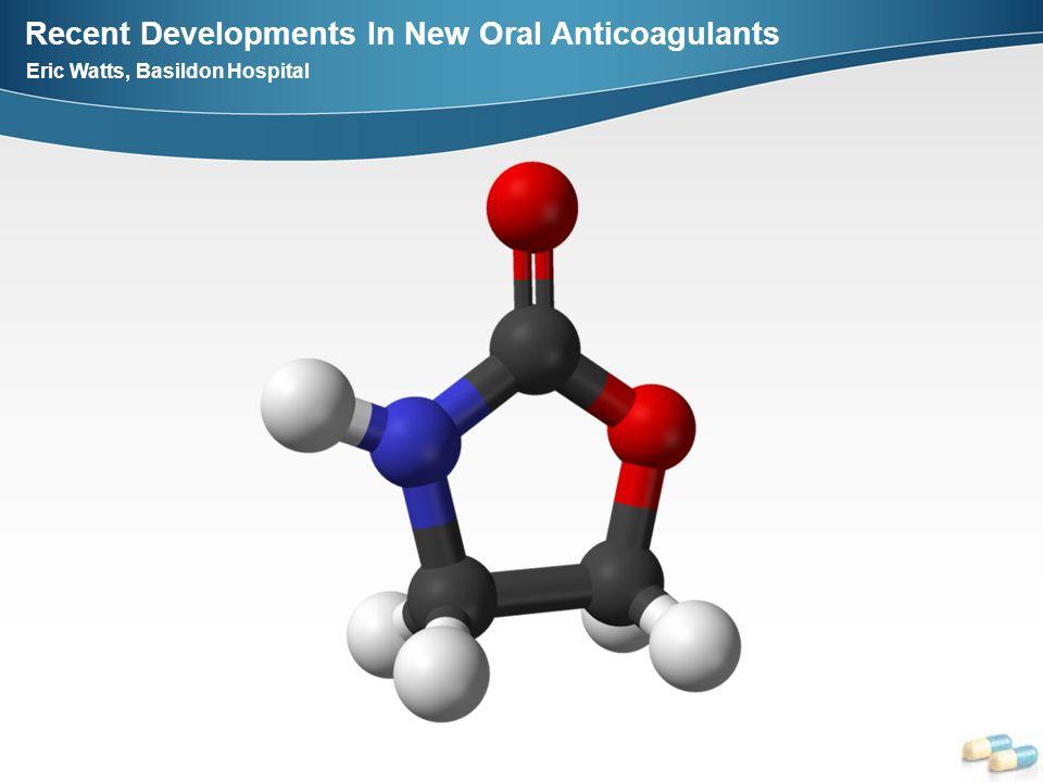 Recent Developments In New Oral Anticoagulants Eric Watts, Basildon Hospital