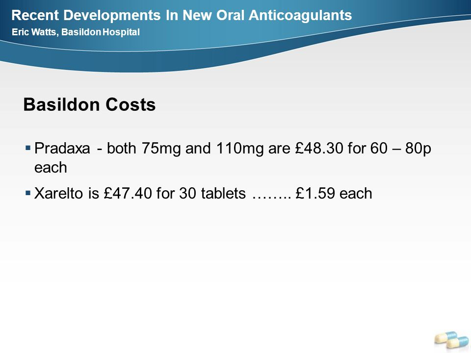 Recent Developments In New Oral Anticoagulants Eric Watts, Basildon Hospital Basildon Costs Pradaxa - both 75mg and 110mg are £48.30 for 60 – 80p each