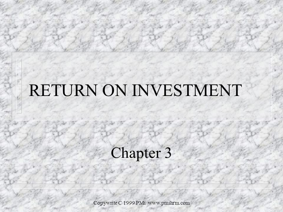 Copywrite C 1999 PMi   RETURN ON INVESTMENT Chapter 3