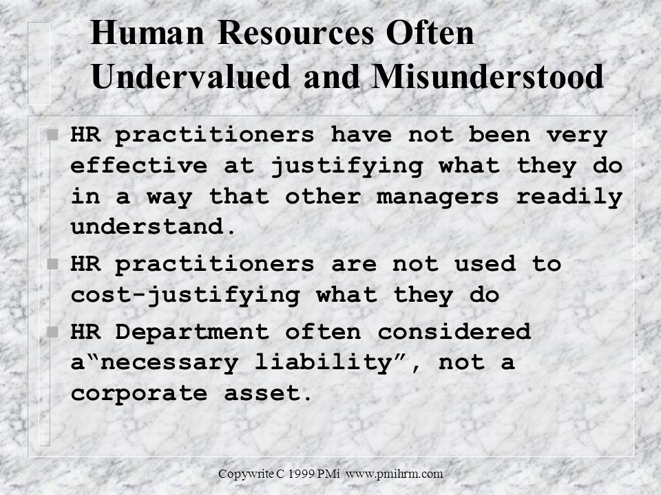 Copywrite C 1999 PMi   Human Resources Often Undervalued and Misunderstood n HR practitioners have not been very effective at justifying what they do in a way that other managers readily understand.
