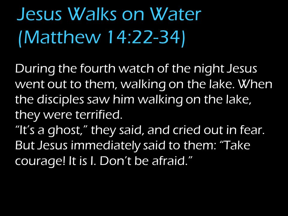 Jesus Walks on Water (Matthew 14:22-34) During the fourth watch of the night Jesus went out to them, walking on the lake.