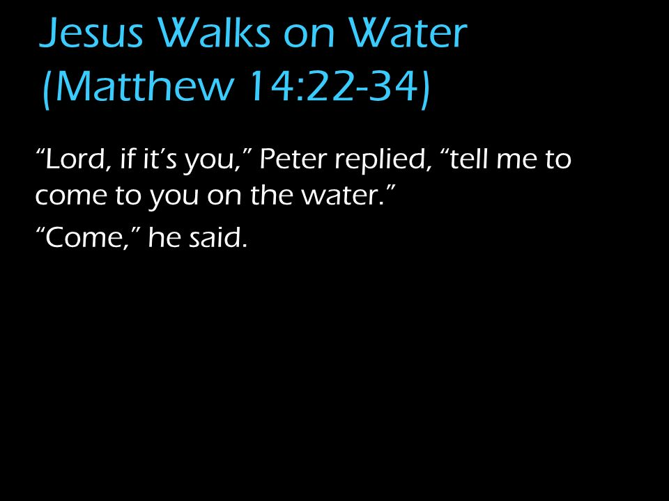 Jesus Walks on Water (Matthew 14:22-34) Lord, if its you, Peter replied, tell me to come to you on the water. Come, he said.