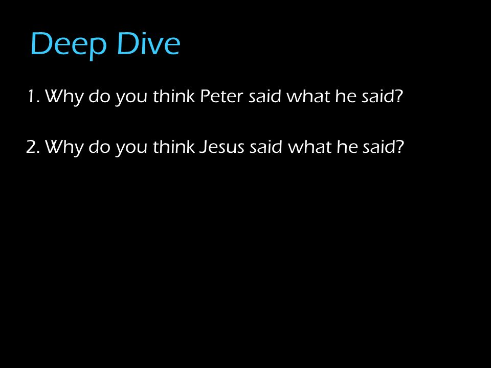 Deep Dive 1.Why do you think Peter said what he said? 2.Why do you think Jesus said what he said?