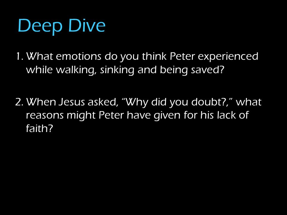 Deep Dive 1.What emotions do you think Peter experienced while walking, sinking and being saved.