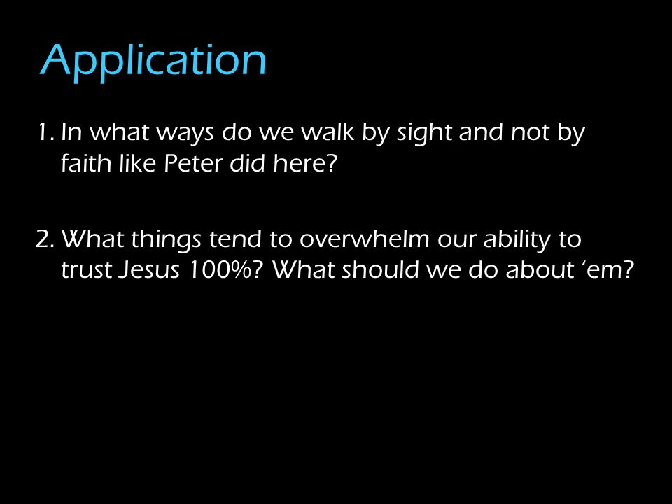 Application 1.In what ways do we walk by sight and not by faith like Peter did here? 2.What things tend to overwhelm our ability to trust Jesus 100%?