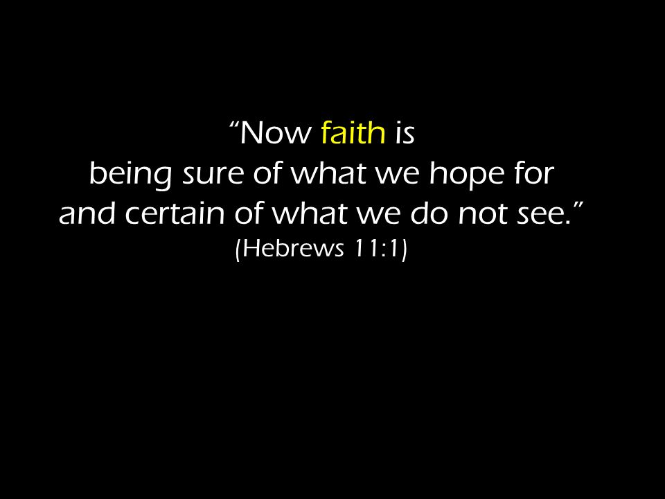 Now faith is being sure of what we hope for and certain of what we do not see. (Hebrews 11:1)