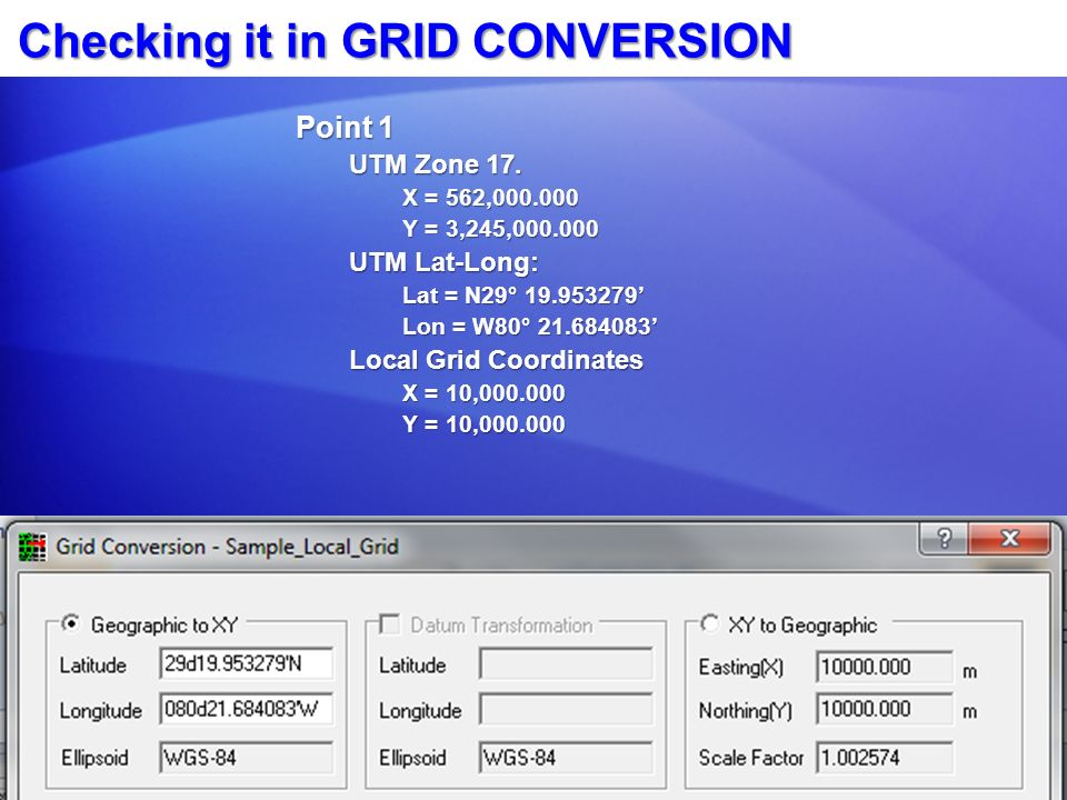Checking it in GRID CONVERSION Point 1 UTM Zone 17. X = 562,000.000 Y = 3,245,000.000 UTM Lat-Long: Lat = N29° 19.953279 Lon = W80° 21.684083 Local Gr