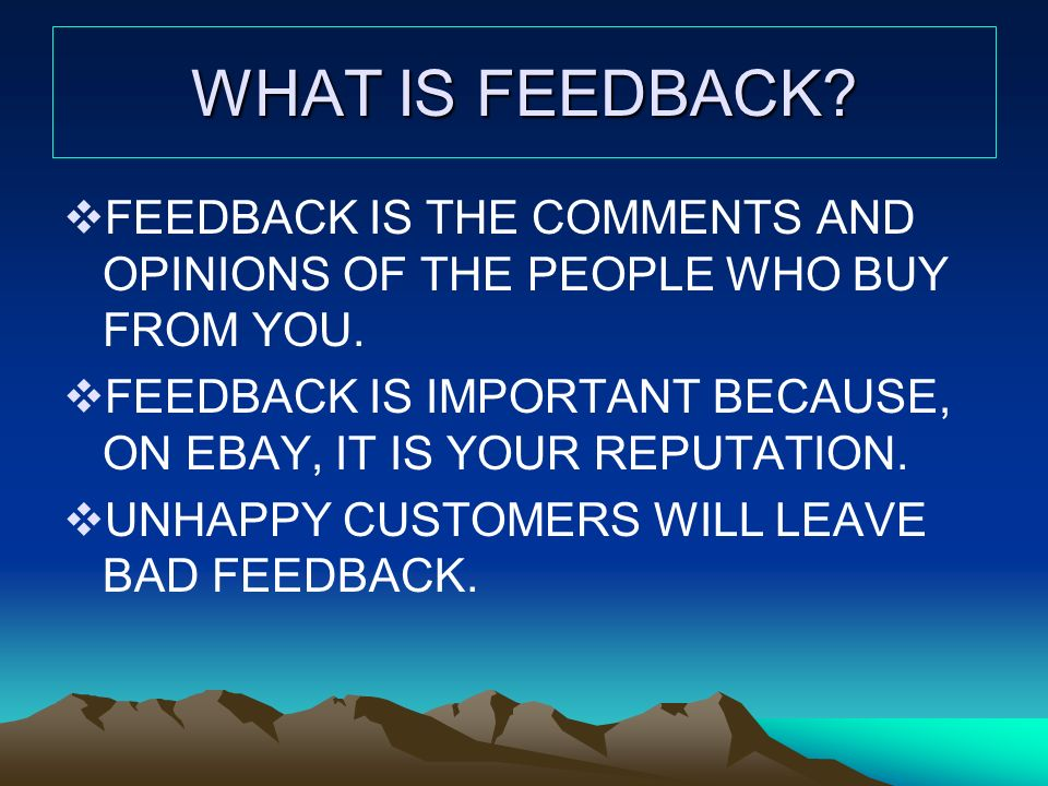 WHAT IS FEEDBACK. FEEDBACK IS THE COMMENTS AND OPINIONS OF THE PEOPLE WHO BUY FROM YOU.