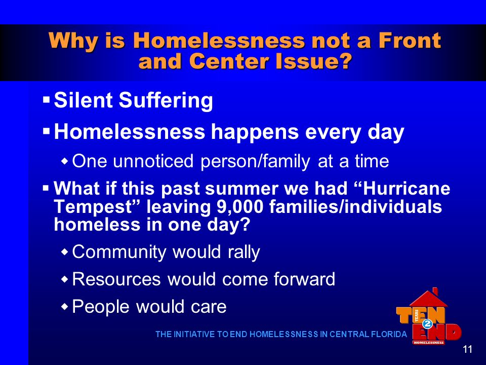THE INITIATIVE TO END HOMELESSNESS IN CENTRAL FLORIDA 11 Why is Homelessness not a Front and Center Issue? Silent Suffering Homelessness happens every