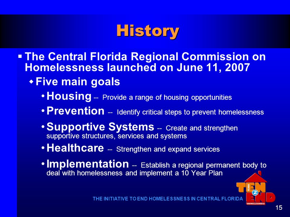 THE INITIATIVE TO END HOMELESSNESS IN CENTRAL FLORIDA 15 History The Central Florida Regional Commission on Homelessness launched on June 11, 2007 Fiv