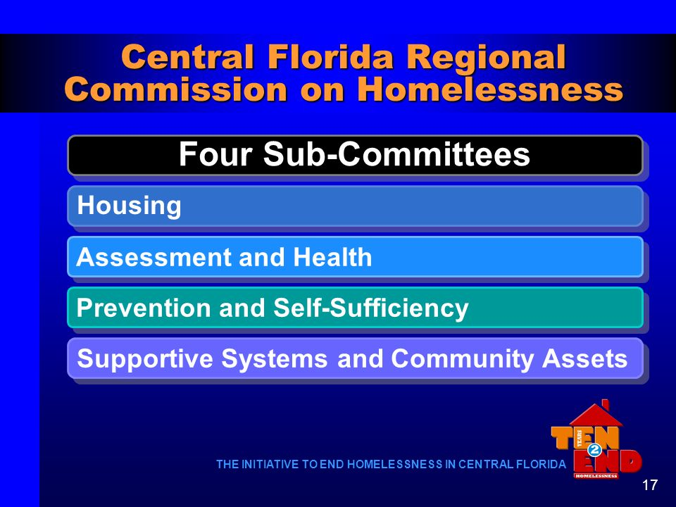 THE INITIATIVE TO END HOMELESSNESS IN CENTRAL FLORIDA 17 Four Sub-Committees Central Florida Regional Commission on Homelessness Housing Assessment an