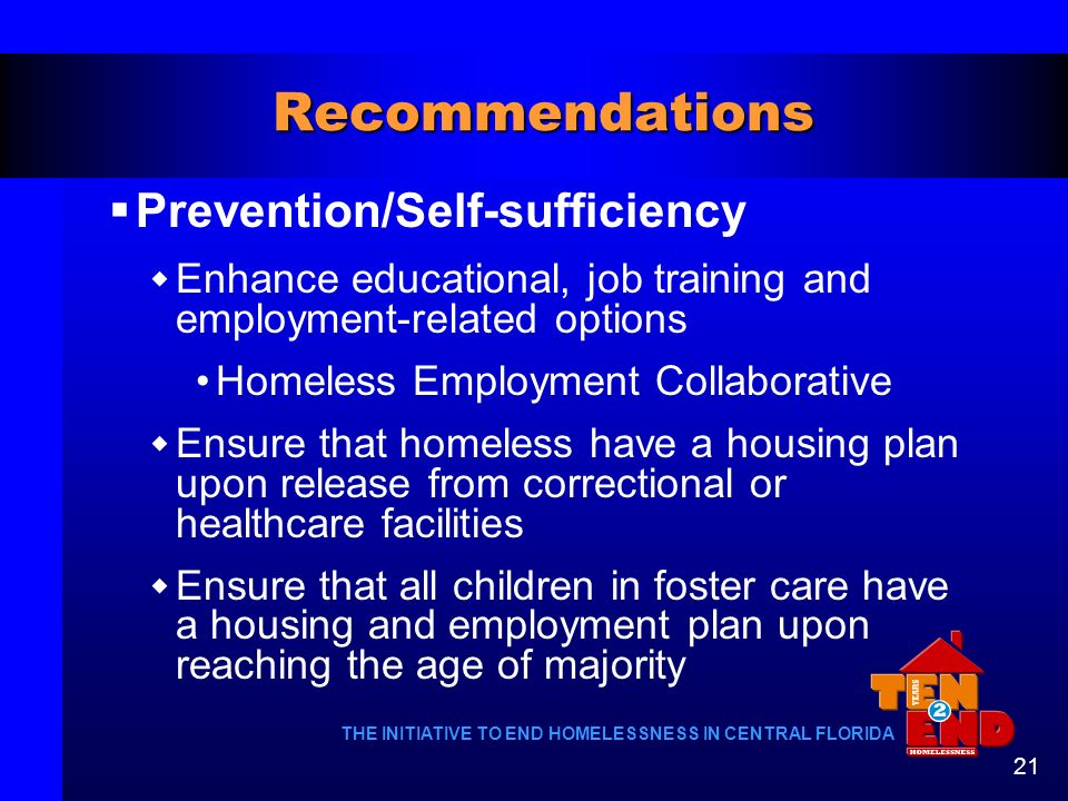 THE INITIATIVE TO END HOMELESSNESS IN CENTRAL FLORIDA 21 Recommendations Prevention/Self-sufficiency Enhance educational, job training and employment-