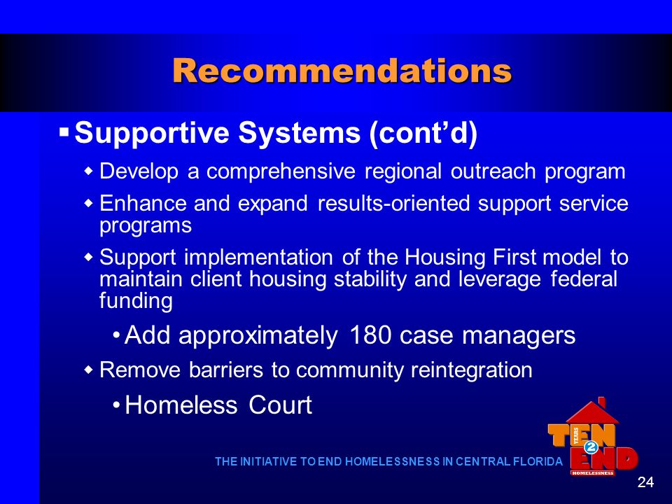 THE INITIATIVE TO END HOMELESSNESS IN CENTRAL FLORIDA 24 Recommendations Supportive Systems (contd) Develop a comprehensive regional outreach program