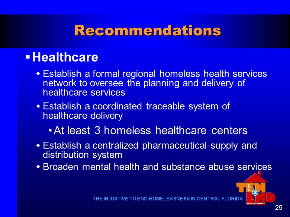 THE INITIATIVE TO END HOMELESSNESS IN CENTRAL FLORIDA 25 Recommendations Healthcare Establish a formal regional homeless health services network to ov