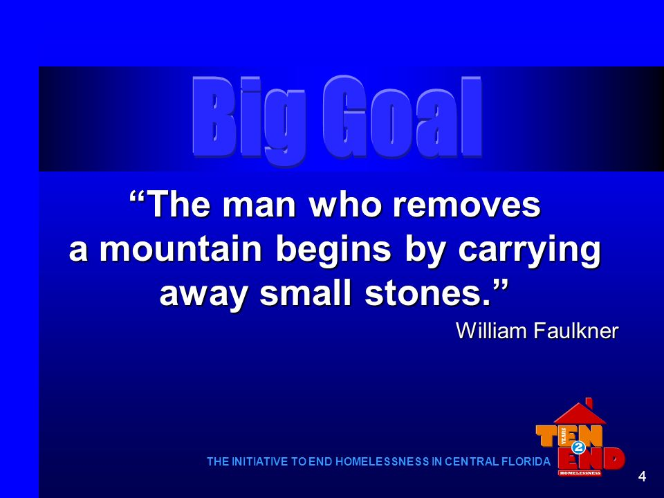 4 The man who removes a mountain begins by carrying away small stones. William Faulkner THE INITIATIVE TO END HOMELESSNESS IN CENTRAL FLORIDA