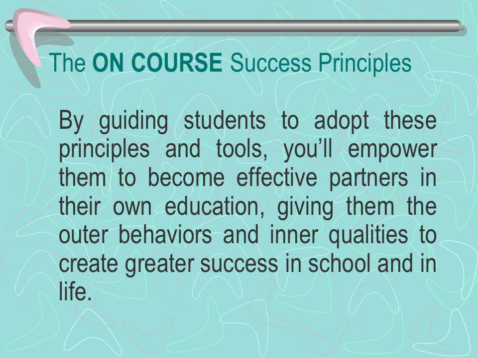 The ON COURSE Success Principles By guiding students to adopt these principles and tools, youll empower them to become effective partners in their own