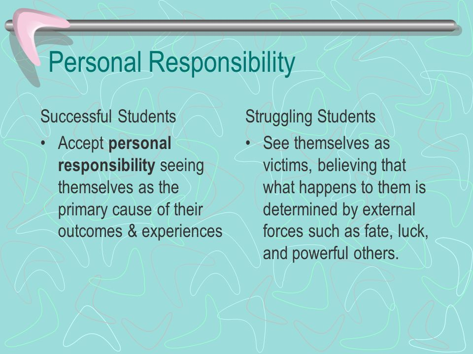 Personal Responsibility Successful Students Accept personal responsibility seeing themselves as the primary cause of their outcomes & experiences Stru