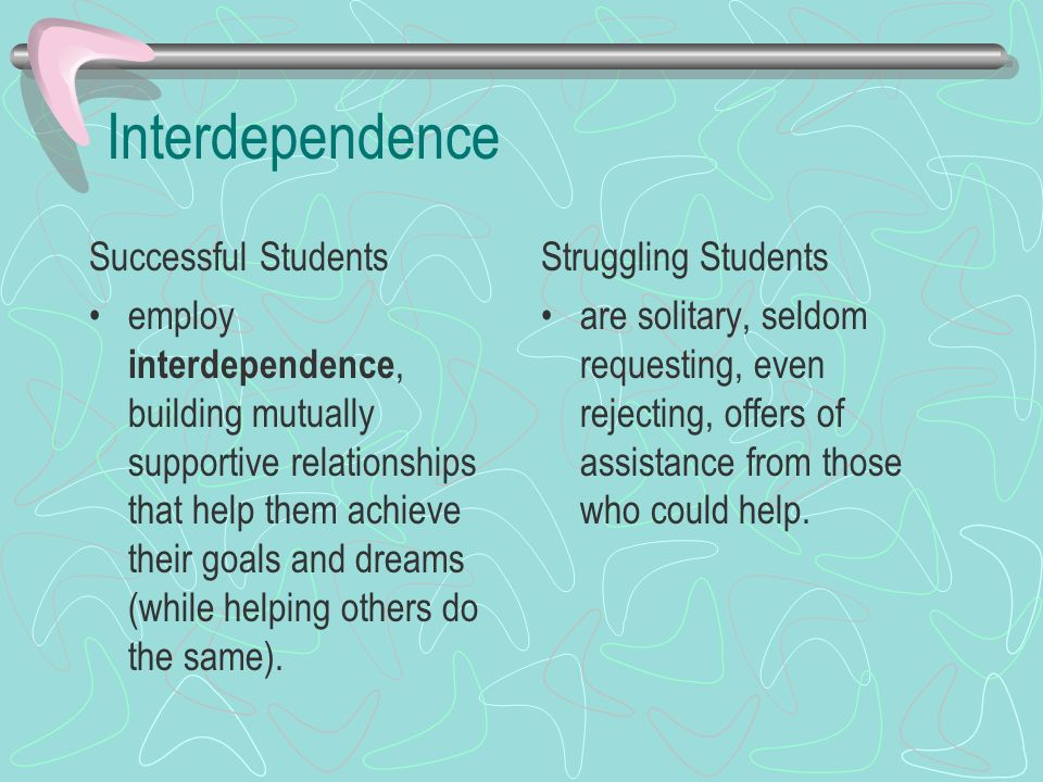 Interdependence Successful Students employ interdependence, building mutually supportive relationships that help them achieve their goals and dreams (while helping others do the same).