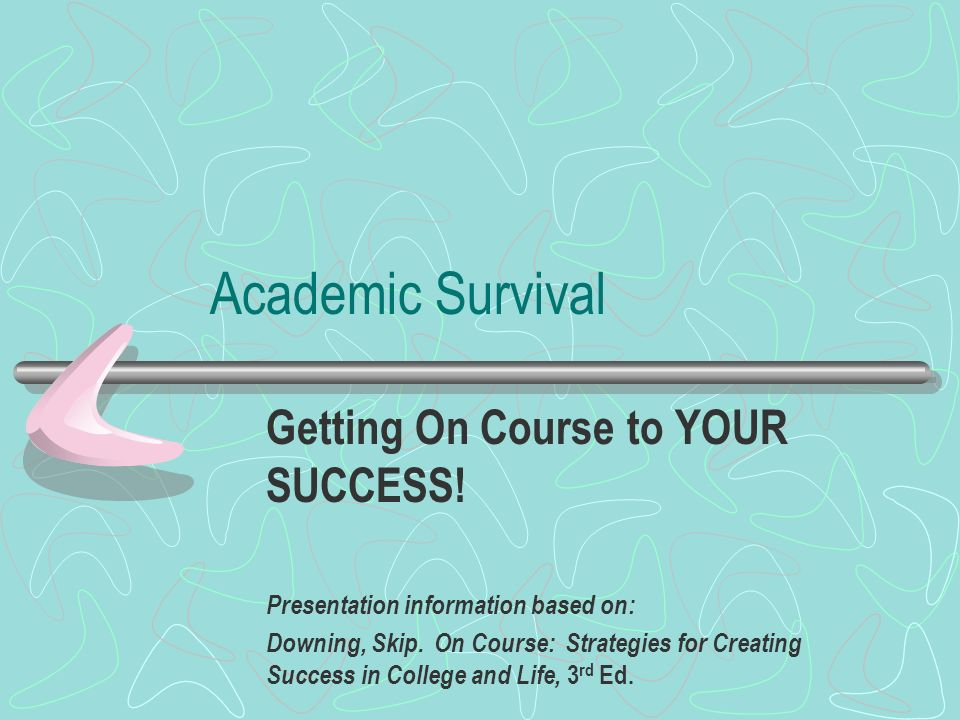 Academic Survival Getting On Course to YOUR SUCCESS! Presentation information based on: Downing, Skip. On Course: Strategies for Creating Success in C
