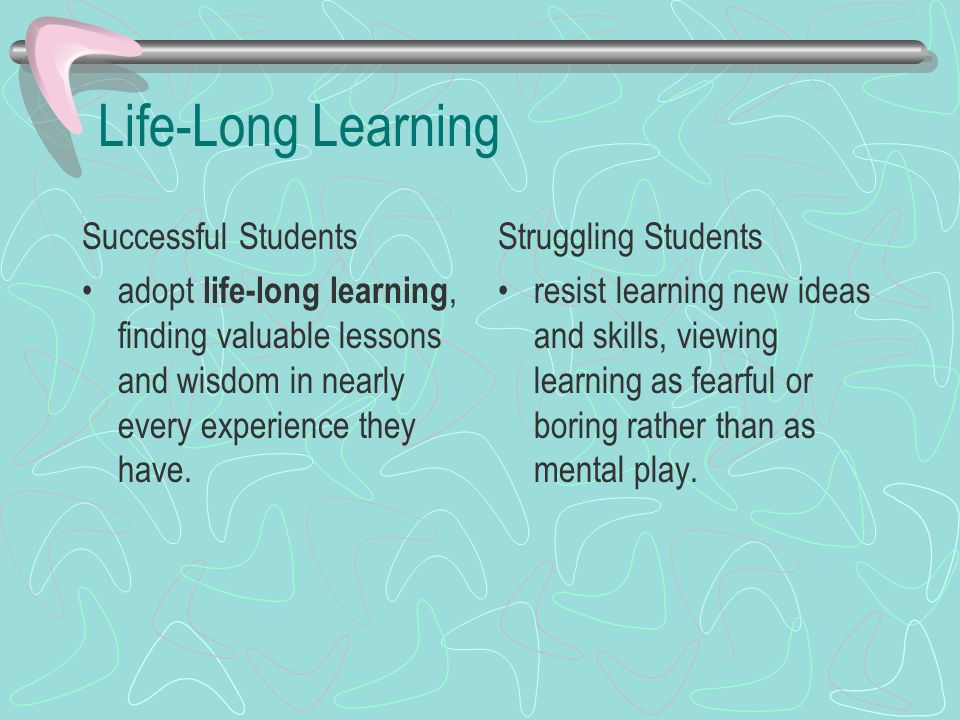 Life-Long Learning Successful Students adopt life-long learning, finding valuable lessons and wisdom in nearly every experience they have. Struggling