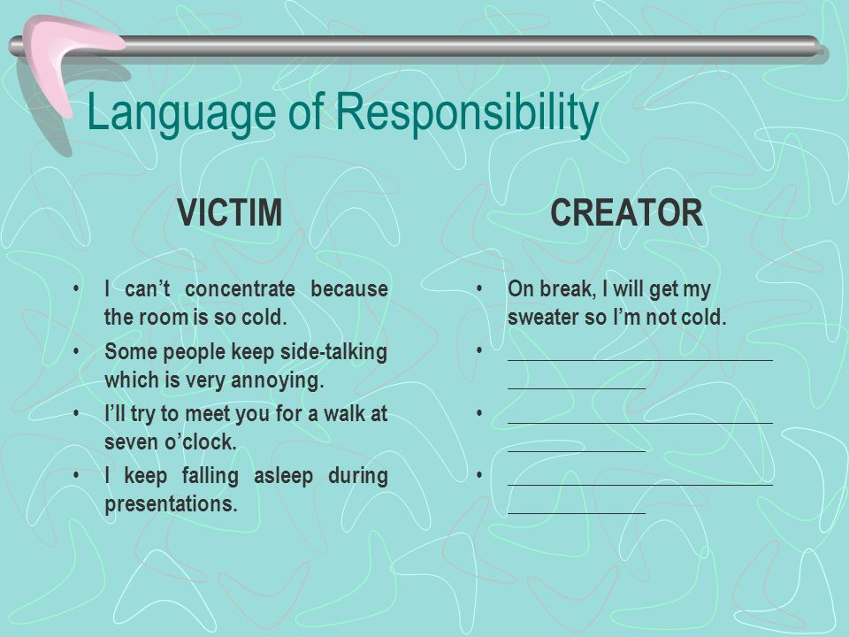 Language of Responsibility VICTIM I cant concentrate because the room is so cold. Some people keep side-talking which is very annoying. Ill try to mee