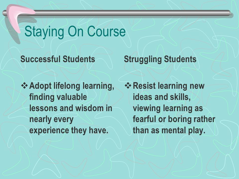 Staying On Course Successful Students Adopt lifelong learning, finding valuable lessons and wisdom in nearly every experience they have. Struggling St