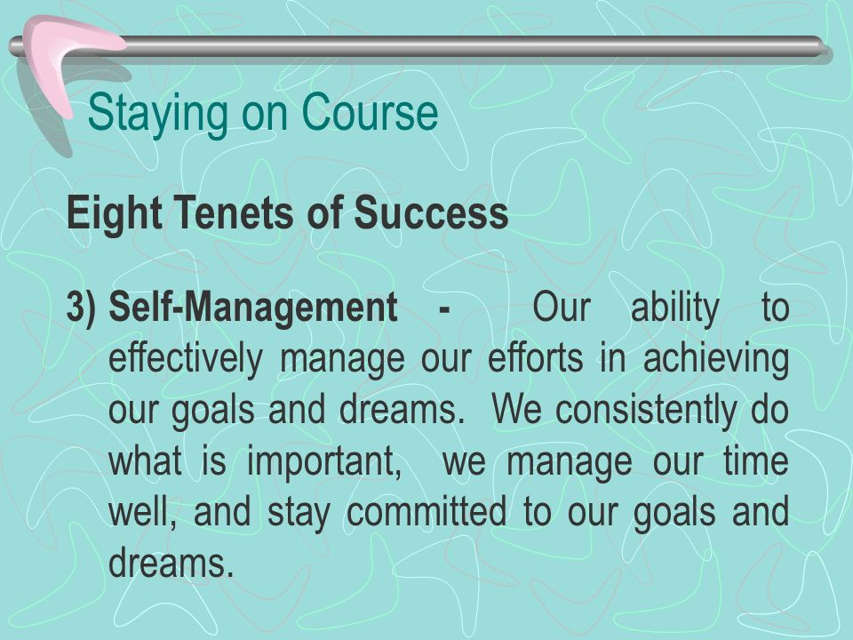Staying on Course Eight Tenets of Success 3)Self-Management - Our ability to effectively manage our efforts in achieving our goals and dreams. We cons