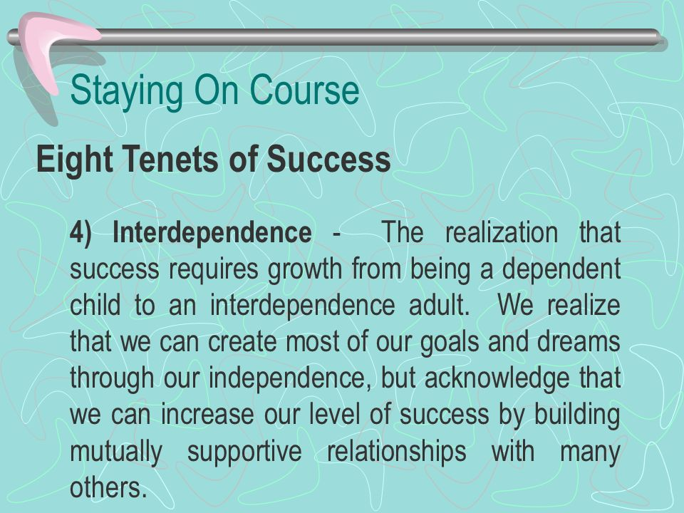 Staying On Course Eight Tenets of Success 4) Interdependence - The realization that success requires growth from being a dependent child to an interde