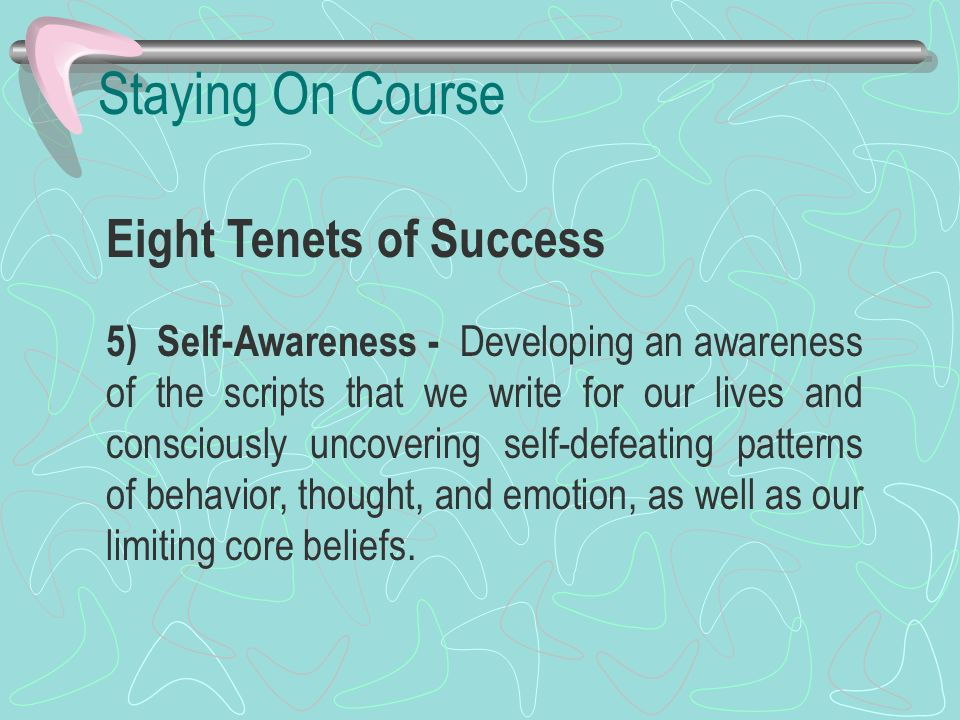 Staying On Course Eight Tenets of Success 5) Self-Awareness - Developing an awareness of the scripts that we write for our lives and consciously uncov